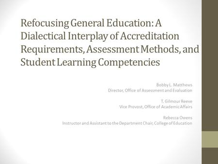 Refocusing General Education: A Dialectical Interplay of Accreditation Requirements, Assessment Methods, and Student Learning Competencies Bobby L. Matthews.