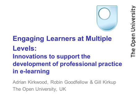 Engaging Learners at Multiple Levels: Innovations to support the development of professional practice in e-learning Adrian Kirkwood, Robin Goodfellow &