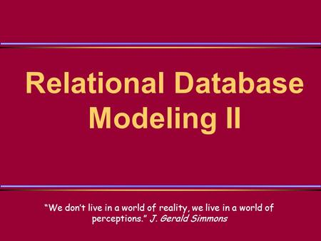 Relational Database Modeling II We dont live in a world of reality, we live in a world of perceptions. J. Gerald Simmons.