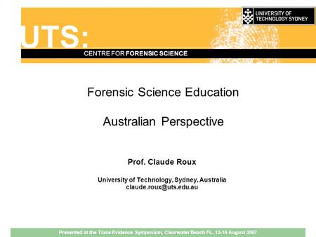 UTS: CENTRE FOR FORENSIC SCIENCE Forensic Science Education Australian Perspective Prof. Claude Roux University of Technology, Sydney, Australia
