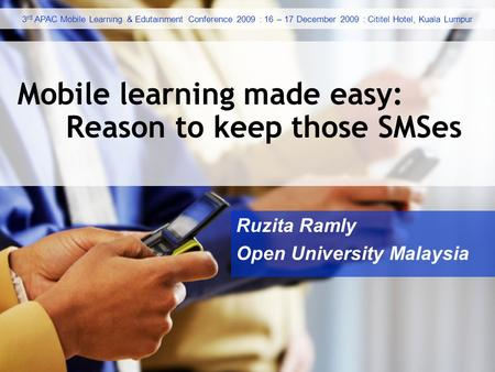 Ruzita Ramly Open University Malaysia Mobile learning made easy: Reason to keep those SMSes 3 rd APAC Mobile Learning & Edutainment Conference 2009 : 16.