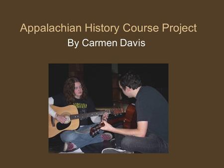 Appalachian History Course Project By Carmen Davis.