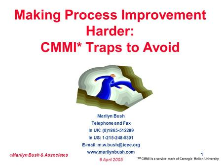 © Marilyn Bush & Associates 6 April 2005 1 Making Process Improvement Harder: CMMI* Traps to Avoid Marilyn Bush Telephone and Fax In UK: (0)1865-512289.