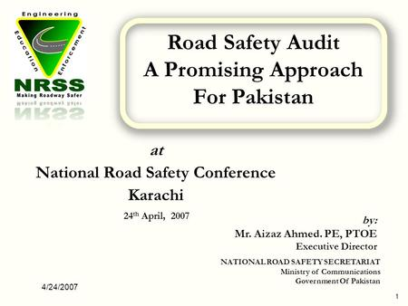 4/24/2007 1 at National Road Safety Conference Karachi 24 th April, 2007 by: Mr. Aizaz Ahmed. PE, PTOE Executive Director NATIONAL ROAD SAFETY SECRETARIAT.