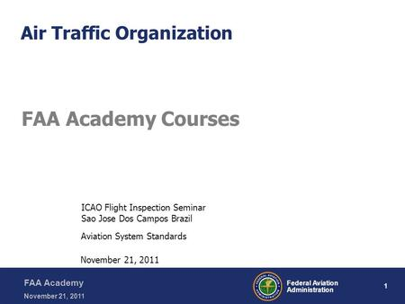 1 Federal Aviation Administration FAA Academy November 21, 2011 Air Traffic Organization FAA Academy Courses Aviation System Standards November 21, 2011.