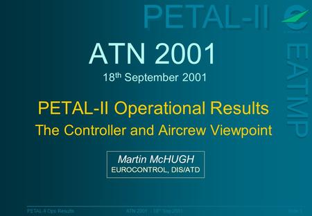 PETAL-II EATMP PETAL-II Ops Results Slide 1 ATN 2001 - 18 th Sep 2001 ATN 2001 18 th September 2001 PETAL-II Operational Results The Controller and Aircrew.