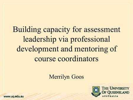 Building capacity for assessment leadership via professional development and mentoring of course coordinators Merrilyn Goos.