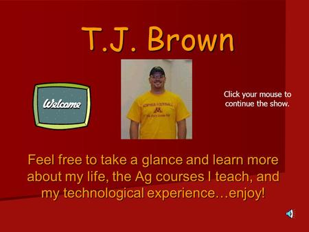 T.J. Brown Feel free to take a glance and learn more about my life, the Ag courses I teach, and my technological experience…enjoy! Click your mouse to.