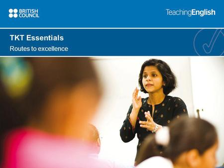 TKT Essentials Routes to excellence. TKT Essentials TKT Essentials course The TKT Essentials course provides a basic introduction to English language.