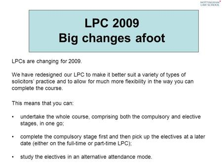 LPC 2009 Big changes afoot LPCs are changing for 2009. We have redesigned our LPC to make it better suit a variety of types of solicitors practice and.