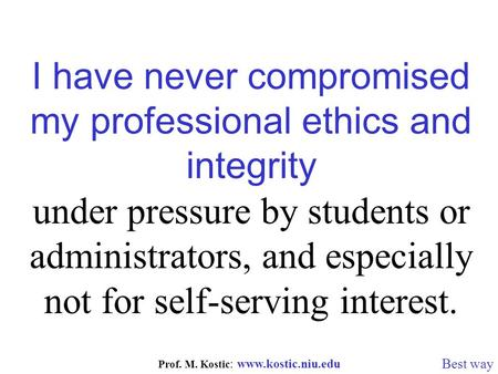 Prof. M. Kostic : www.kostic.niu.edu I have never compromised my professional ethics and integrity under pressure by students or administrators, and especially.