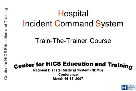 Center for HICS Education and Training Hospital Incident Command System Train-The-Trainer Course National Disaster Medical System (NDMS) Conference March.
