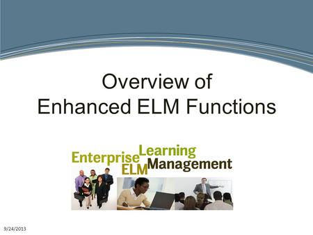 9/24/2013 Overview of Enhanced ELM Functions. What is it? The ELM system leverages the Districts existing technology and training expertise to improve.