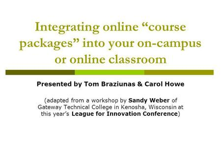 Integrating online course packages into your on-campus or online classroom Presented by Tom Braziunas & Carol Howe (adapted from a workshop by Sandy Weber.