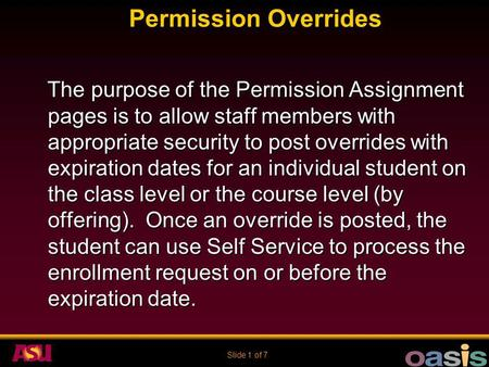 Slide 1 of 7 Permission Overrides The purpose of the Permission Assignment pages is to allow staff members with appropriate security to post overrides.