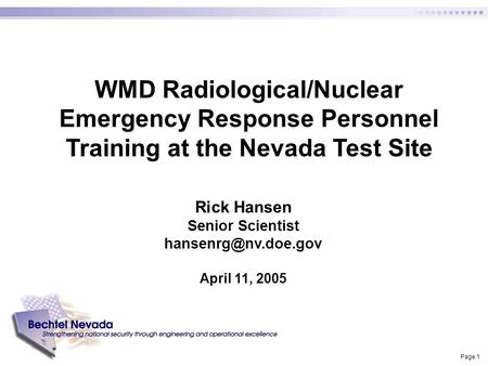 Page 1 WMD Radiological/Nuclear Emergency Response Personnel Training at the Nevada Test Site Rick Hansen Senior Scientist April 11,