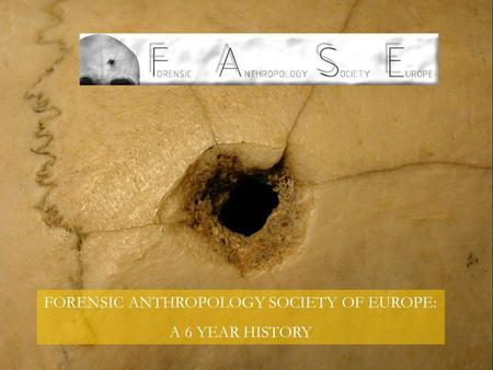 FORENSIC ANTHROPOLOGY SOCIETY OF EUROPE: A 6 YEAR HISTORY.