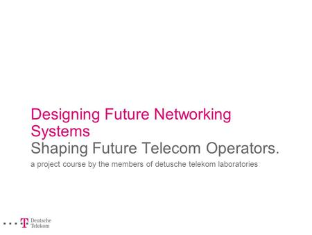 Designing Future Networking Systems Shaping Future Telecom Operators. a project course by the members of detusche telekom laboratories.