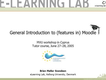 General Introduction to (features in) Moodle MVU workshop in Cyprus Tutor course, June 27–28, 2005 Brian Møller Svendsen eLearning Lab, Aalborg University,