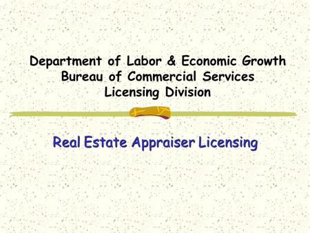 Department of Labor & Economic Growth Bureau of Commercial Services Licensing Division Real Estate Appraiser Licensing.