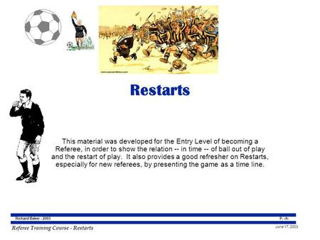 Restarts This material was developed for the Entry Level of becoming a Referee, in order to show the relation -- in time -- of ball out of play and the.