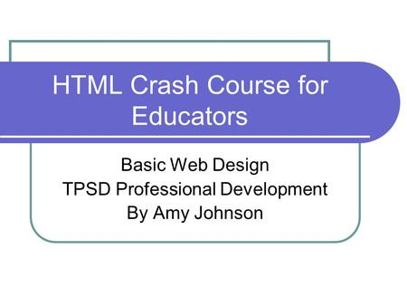 HTML Crash Course for Educators Basic Web Design TPSD Professional Development By Amy Johnson.