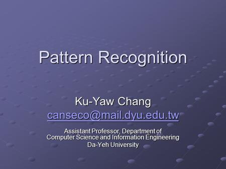 Pattern Recognition Ku-Yaw Chang Assistant Professor, Department of Computer Science and Information Engineering Da-Yeh University.