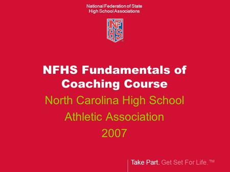 Take Part. Get Set For Life. National Federation of State High School Associations NFHS Fundamentals of Coaching Course North Carolina High School Athletic.