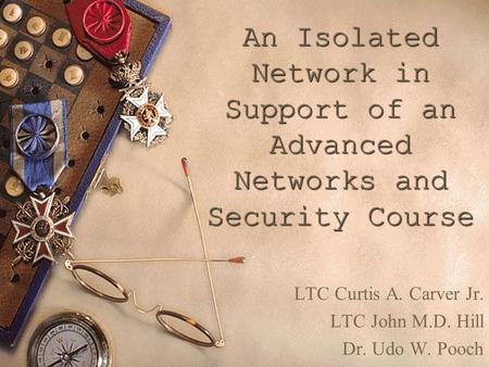 An Isolated Network in Support of an Advanced Networks and Security Course LTC Curtis A. Carver Jr. LTC John M.D. Hill Dr. Udo W. Pooch.