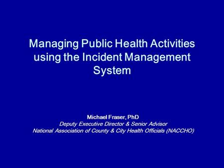 Managing Public Health Activities using the Incident Management System Michael Fraser, PhD Deputy Executive Director & Senior Advisor National Association.