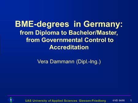 UAS University of Applied Sciences Giessen-Friedberg VD 04/05 1 BME-degrees in Germany: from Diploma to Bachelor/Master, from Governmental Control to Accreditation.