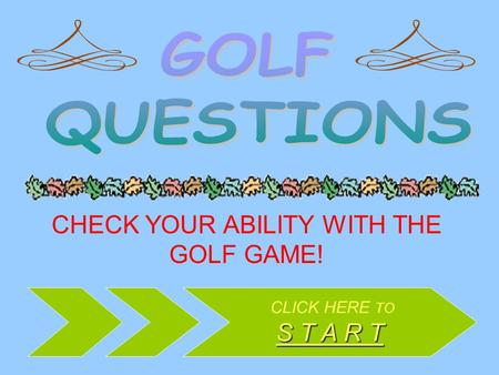 CHECK YOUR ABILITY WITH THE GOLF GAME! CLICK HERE TO S T A R T S T A R T.