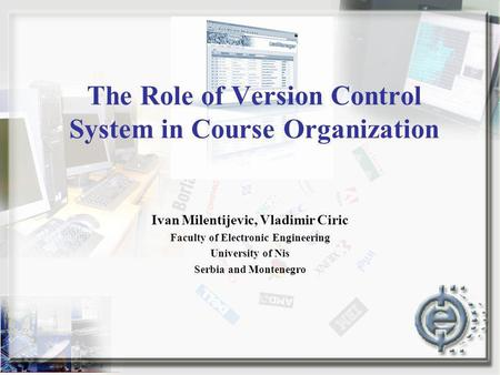 The Role of Version Control System in Course Organization Ivan Milentijevic, Vladimir Ciric Faculty of Electronic Engineering University of Nis Serbia.