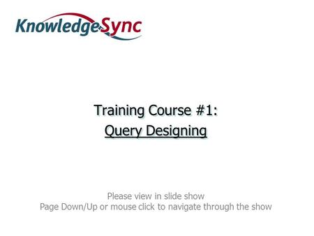 Training Course #1: Query Designing Training Course #1: Query Designing Please view in slide show Page Down/Up or mouse click to navigate through the show.