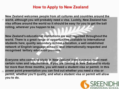 How to Apply to New Zealand New Zealand welcomes people from all cultures and countries around the world, although you will probably need a visa. Luckily,