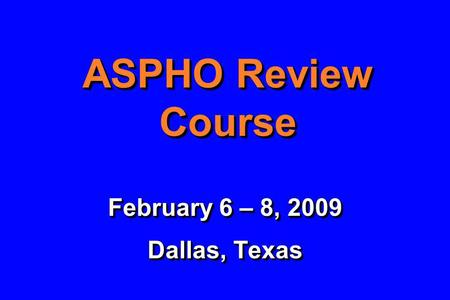 ASPHO Review Course February 6 – 8, 2009 Dallas, Texas February 6 – 8, 2009 Dallas, Texas.