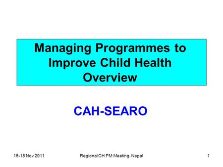 15-18 Nov 2011Regional CH PM Meeting, Nepal1 Managing Programmes to Improve Child Health Overview CAH-SEARO.