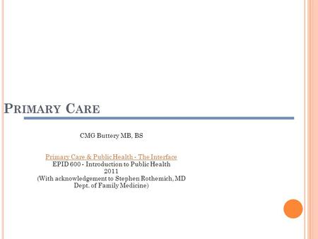 P RIMARY C ARE CMG Buttery MB, BS Primary Care & Public Health - The Interface EPID 600 - Introduction to Public Health 2011 (With acknowledgement to.