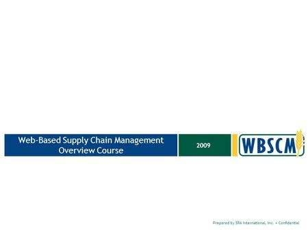 Prepared by SRA International, Inc. Confidential 2009 Web-Based Supply Chain Management Overview Course.