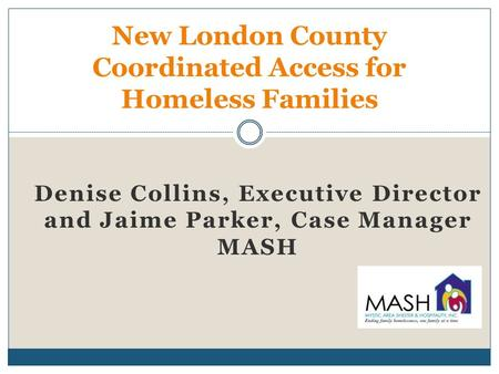 Denise Collins, Executive Director and Jaime Parker, Case Manager MASH New London County Coordinated Access for Homeless Families.