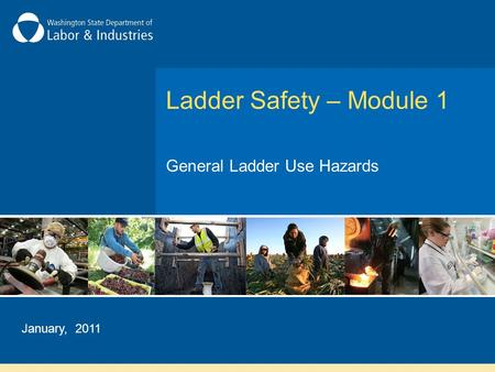 Ladder Safety – Module 1 General Ladder Use Hazards January, 2011.