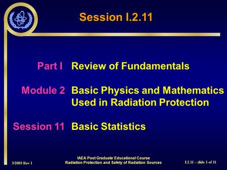 3/2003 Rev 1 I.2.11 – slide 1 of 11 Session I.2.11 Part I Review of Fundamentals Module 2Basic Physics and Mathematics Used in Radiation Protection Session.