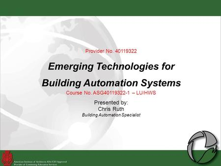 Provider No. 40119322 Emerging Technologies for Building Automation Systems Course No. ASG40119322-1 – LU/HWS Presented by: Chris Ruth Building Automation.