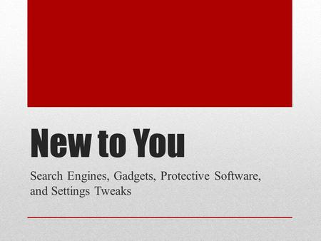 New to You Search Engines, Gadgets, Protective Software, and Settings Tweaks.