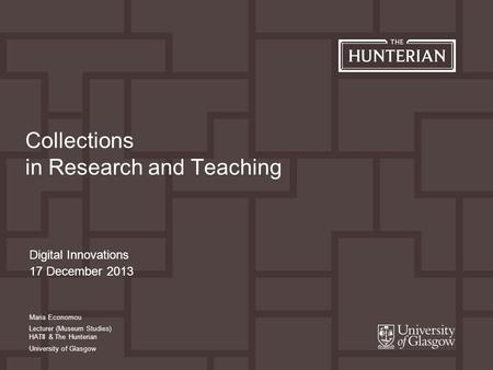 Digital Innovations 17 December 2013 Collections in Research and Teaching Maria Economou Lecturer (Museum Studies) HATII & The Hunterian University of.