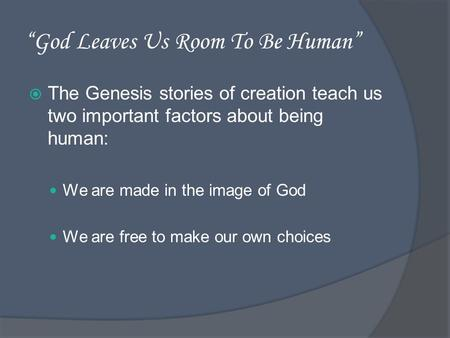 God Leaves Us Room To Be Human The Genesis stories of creation teach us two important factors about being human: We are made in the image of God We are.