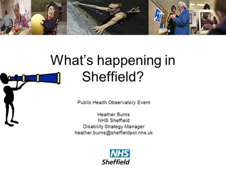 Whats happening in Sheffield? Public Health Observatory Event Heather Burns NHS Sheffield Disability Strategy Manager