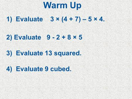 5Min 5-4 1) Evaluate 3 × (4 + 7) – 5 × 4. 2) Evaluate 9 - 2 + 8 × 5 3) Evaluate 13 squared. 4) Evaluate 9 cubed. Warm Up.