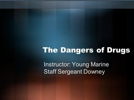 The Dangers of Drugs Instructor: Young Marine Staff Sergeant Downey.