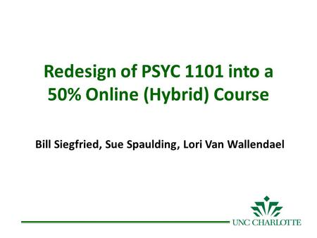 Redesign of PSYC 1101 into a 50% Online (Hybrid) Course Bill Siegfried, Sue Spaulding, Lori Van Wallendael.